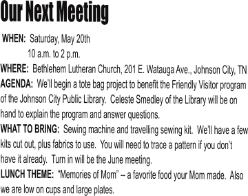 "Our Next Meeting  WHEN:  Saturday, May 20th               10 a.m. to 2 p.m. WHERE:  Bethlehem Lutheran Church, 201 E. Watauga Ave., Johnson City, TN AGENDA:  We'll begin a tote bag project to benefit the Friendly Visitor program of the Johnson City Public Library.  Celeste Smedley of the Library will be on hand to explain the program and answer questions. WHAT TO BRING:  Sewing machine and travelling sewing kit.  We'll have a few kits cut out, plus fabrics to use.  You will need to trace a pattern if you don't have it already.  Turn in will be the June meeting. LUNCH THEME:  ""Memories of Mom"" -- a favorite food your Mom made.  Also we are low on cups and large plates."