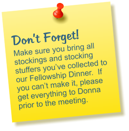 Don't Forget! Make sure you bring all stockings and stocking stuffers you've collected to our Fellowship Dinner.  If you can't make it, please get everything to Donna prior to the meeting.