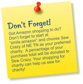 "Don't Forget! Got Amazon shopping to do? Don't forget to start at ""smile.amazon"" and choose Sew Crazy of NE TN as your preferred charity.  A percentage of your purchase total will be donated to Sew Crazy. Your shopping for charity can help us sew for charity!"