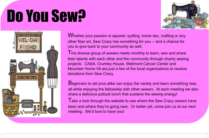 Beginners to old pros alike can enjoy the variety and learn something new, all while enjoying the fellowship with other sewers.  At each meeting we also share a delicious potluck lunch that sustains the sewing energy! Take a look through the website to see where the Sew Crazy sewers have been and where they're going next.  Or better yet, come join us at our next meeting.  We'd love to have you! Whether your passion is apparel, quilting, home dec, crafting or any other fiber art, Sew Crazy has something for you -- and a chance for you to give back to your community as well. This diverse group of sewers meets monthly to learn, sew and share their talents with each other and the community through charity sewing projects.  CASA, Crumley House, Wellmont Cancer Center and Mountain Home VA are just a few of the local organizations to receive donations from Sew Crazy. Do You Sew?