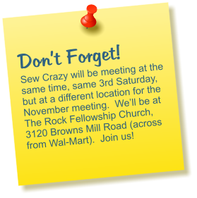Don't Forget! Sew Crazy will be meeting at the same time, same 3rd Saturday, but at a different location for the November meeting.  We'll be at The Rock Fellowship Church, 3120 Browns Mill Road (across from Wal-Mart).  Join us!