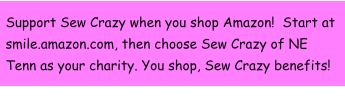Support Sew Crazy when you shop Amazon!  Start at smile.amazon.com, then choose Sew Crazy of NE Tenn as your charity. You shop, Sew Crazy benefits!