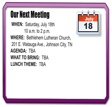 Our Next Meeting  WHEN:  Saturday, July 18th               10 a.m. to 2 p.m. WHERE:  Bethlehem Lutheran Church,  201 E. Watauga Ave., Johnson City, TN AGENDA:  TBA WHAT TO BRING:  TBA LUNCH THEME:  TBA July 18